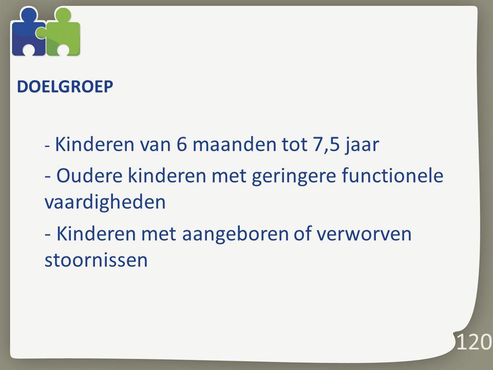 DOELGROEP - Kinderen van 6 maanden tot 7,5 jaar - Oudere kinderen met geringere functionele vaardigheden - Kinderen met aangeboren of verworven stoornissen 120