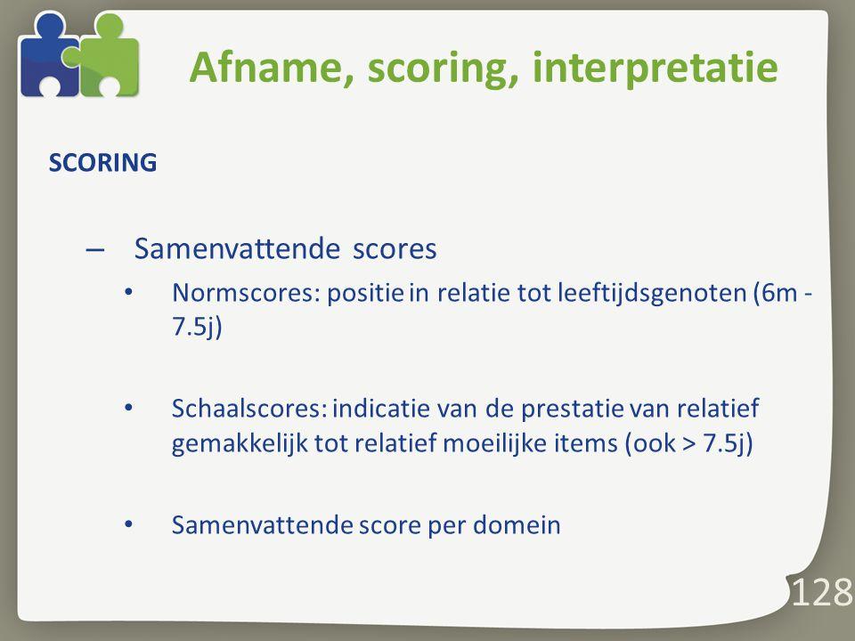 128 Afname, scoring, interpretatie SCORING – Samenvattende scores Normscores: positie in relatie tot leeftijdsgenoten (6m - 7.5j) Schaalscores: indicatie van de prestatie van relatief gemakkelijk tot relatief moeilijke items (ook > 7.5j) Samenvattende score per domein