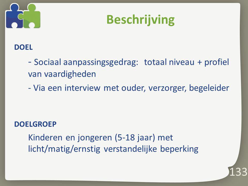 133 Beschrijving DOEL - Sociaal aanpassingsgedrag: totaal niveau + profiel van vaardigheden - Via een interview met ouder, verzorger, begeleider DOELGROEP Kinderen en jongeren (5-18 jaar) met licht/matig/ernstig verstandelijke beperking