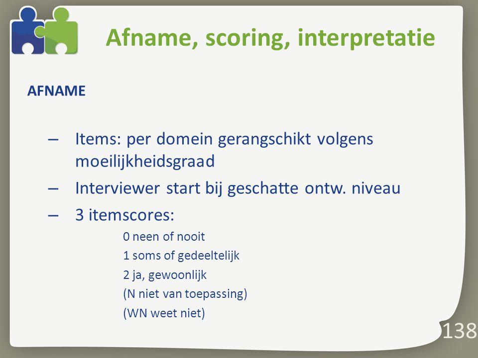 138 Afname, scoring, interpretatie AFNAME – Items: per domein gerangschikt volgens moeilijkheidsgraad – Interviewer start bij geschatte ontw.