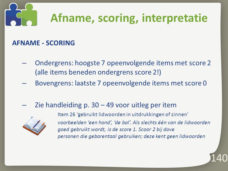 140 Afname, scoring, interpretatie AFNAME - SCORING – Ondergrens: hoogste 7 opeenvolgende items met score 2 (alle items beneden ondergrens score 2!) – Bovengrens: laatste 7 opeenvolgende items met score 0 – Zie handleiding p.