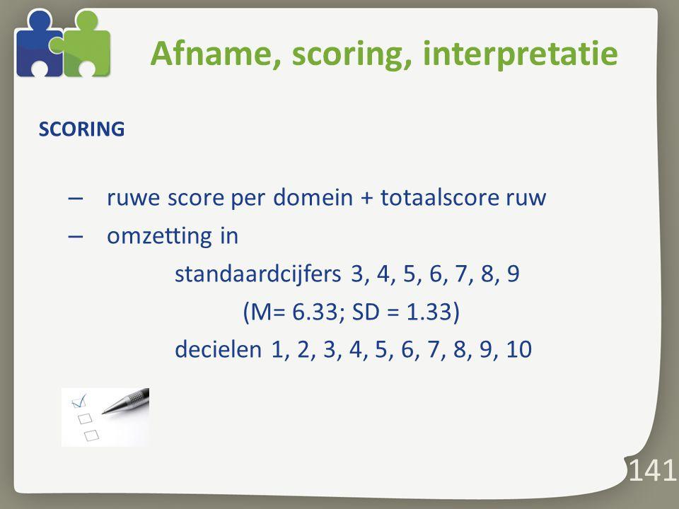 141 Afname, scoring, interpretatie SCORING – ruwe score per domein + totaalscore ruw – omzetting in standaardcijfers 3, 4, 5, 6, 7, 8, 9 (M= 6.33; SD = 1.33) decielen 1, 2, 3, 4, 5, 6, 7, 8, 9, 10