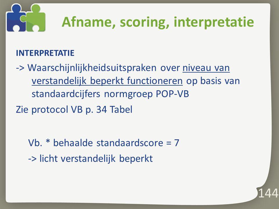 144 Afname, scoring, interpretatie INTERPRETATIE -> Waarschijnlijkheidsuitspraken over niveau van verstandelijk beperkt functioneren op basis van standaardcijfers normgroep POP-VB Zie protocol VB p.