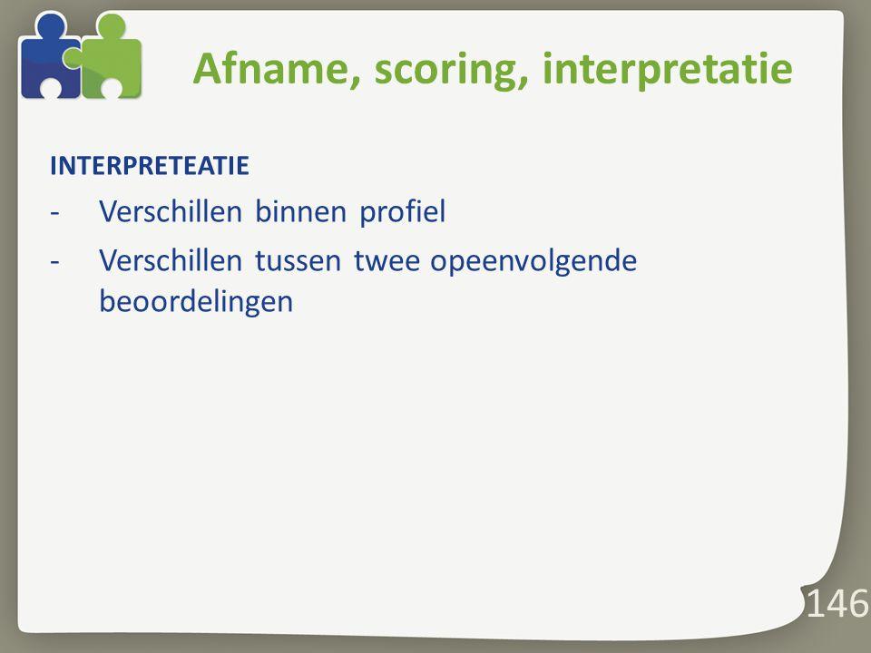 146 Afname, scoring, interpretatie INTERPRETEATIE -Verschillen binnen profiel -Verschillen tussen twee opeenvolgende beoordelingen