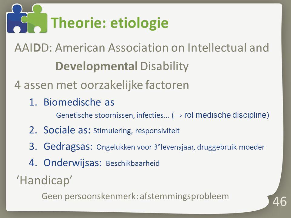 Theorie: etiologie AAIDD: American Association on Intellectual and Developmental Disability 4 assen met oorzakelijke factoren 1.Biomedische as Genetische stoornissen, infecties… ( → rol medische discipline) 2.Sociale as: Stimulering, responsiviteit 3.Gedragsas: Ongelukken voor 3°levensjaar, druggebruik moeder 4.Onderwijsas: Beschikbaarheid 'Handicap' Geen persoonskenmerk: afstemmingsprobleem 46