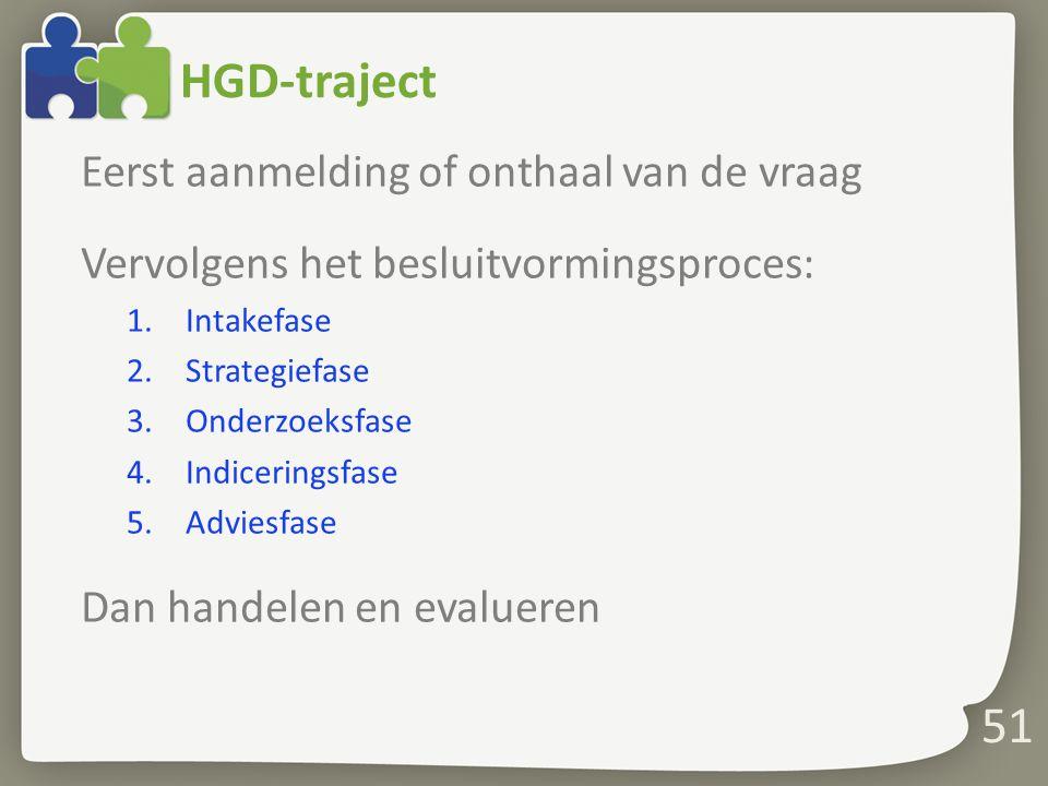 51 HGD-traject Eerst aanmelding of onthaal van de vraag Vervolgens het besluitvormingsproces: 1.Intakefase 2.Strategiefase 3.Onderzoeksfase 4.Indiceringsfase 5.Adviesfase Dan handelen en evalueren
