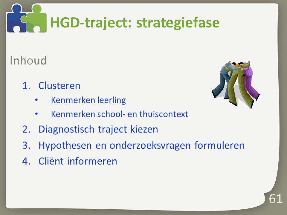 61 Inhoud 1.Clusteren Kenmerken leerling Kenmerken school- en thuiscontext 2.Diagnostisch traject kiezen 3.Hypothesen en onderzoeksvragen formuleren 4.Cliënt informeren HGD-traject: strategiefase