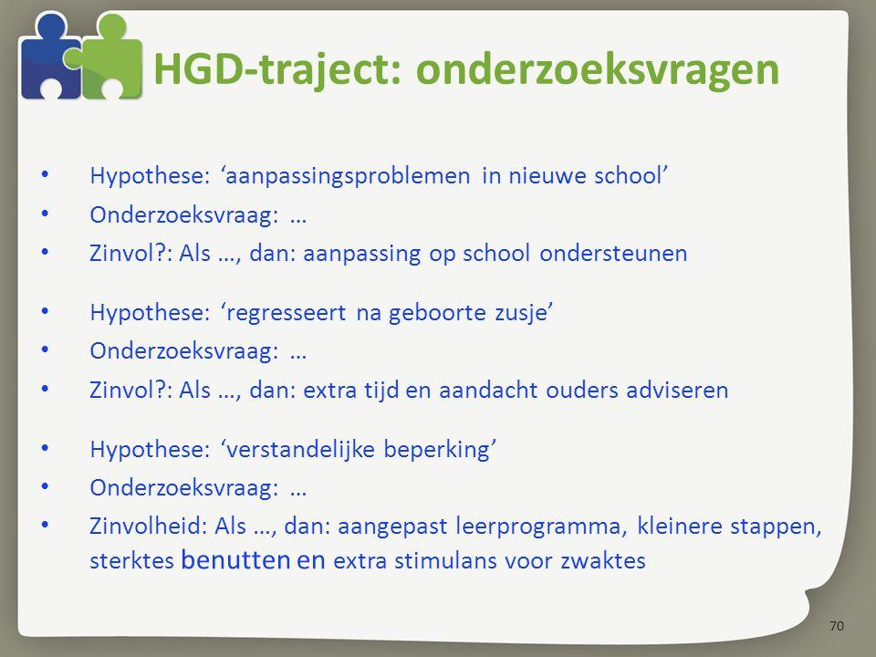 70 Hypothese: 'aanpassingsproblemen in nieuwe school' Onderzoeksvraag: … Zinvol?: Als …, dan: aanpassing op school ondersteunen Hypothese: 'regresseert na geboorte zusje' Onderzoeksvraag: … Zinvol?: Als …, dan: extra tijd en aandacht ouders adviseren Hypothese: 'verstandelijke beperking' Onderzoeksvraag: … Zinvolheid: Als …, dan: aangepast leerprogramma, kleinere stappen, sterktes benutten en extra stimulans voor zwaktes HGD-traject: onderzoeksvragen