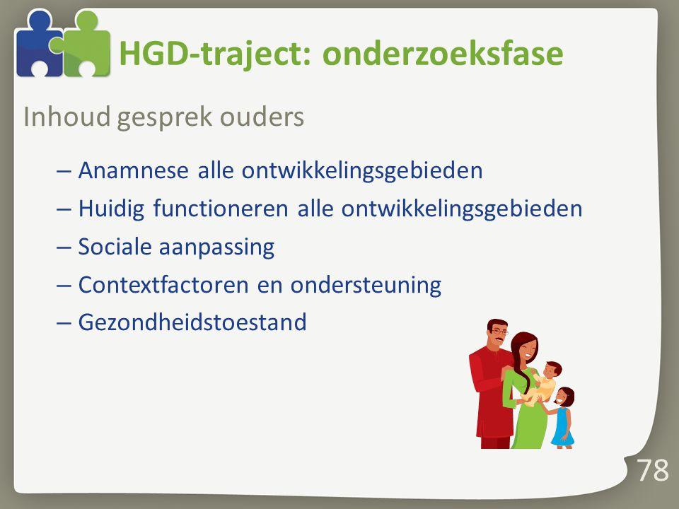HGD-traject: onderzoeksfase Inhoud gesprek ouders – Anamnese alle ontwikkelingsgebieden – Huidig functioneren alle ontwikkelingsgebieden – Sociale aanpassing – Contextfactoren en ondersteuning – Gezondheidstoestand 78