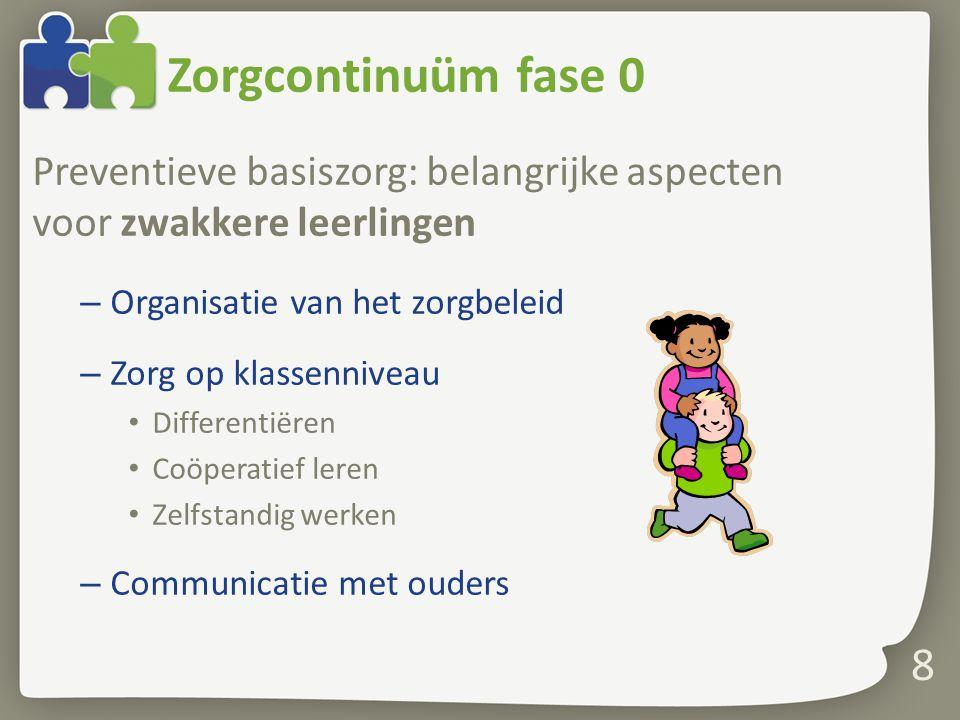 Zorgcontinuüm fase 0 Preventieve basiszorg: belangrijke aspecten voor zwakkere leerlingen – Organisatie van het zorgbeleid – Zorg op klassenniveau Differentiëren Coöperatief leren Zelfstandig werken – Communicatie met ouders 8
