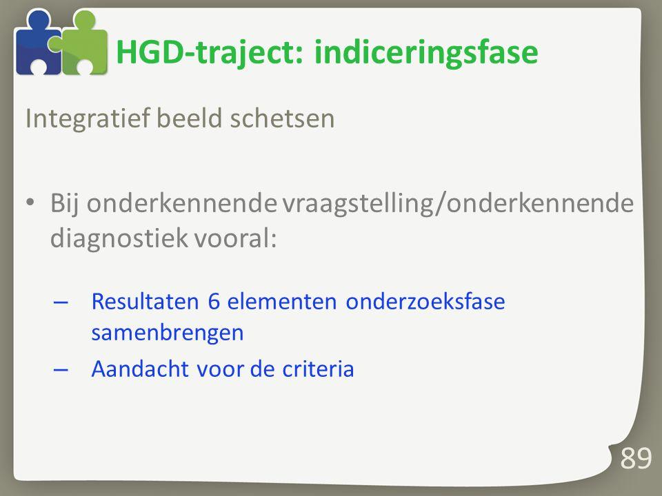 89 HGD-traject: indiceringsfase Integratief beeld schetsen Bij onderkennende vraagstelling/onderkennende diagnostiek vooral: – Resultaten 6 elementen onderzoeksfase samenbrengen – Aandacht voor de criteria