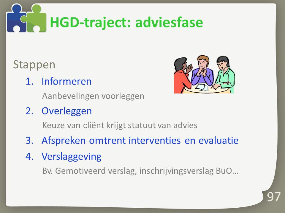97 HGD-traject: adviesfase Stappen 1.Informeren Aanbevelingen voorleggen 2.Overleggen Keuze van cliënt krijgt statuut van advies 3.Afspreken omtrent interventies en evaluatie 4.Verslaggeving Bv.
