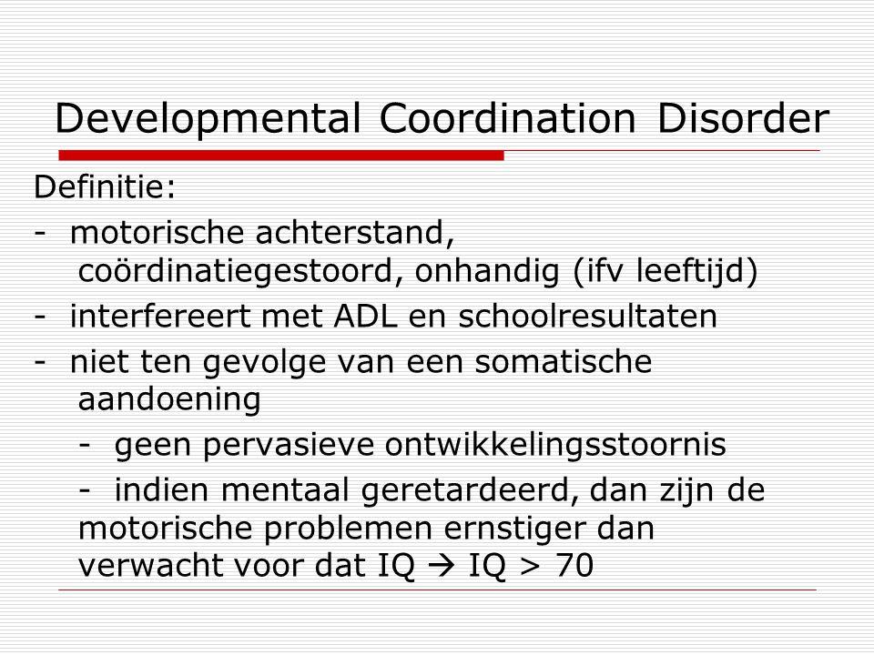 Developmental Coordination Disorder Definitie: - motorische achterstand, coördinatiegestoord, onhandig (ifv leeftijd) - interfereert met ADL en school