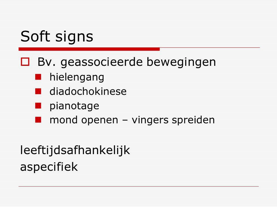 Soft signs  Bv. geassocieerde bewegingen hielengang diadochokinese pianotage mond openen – vingers spreiden leeftijdsafhankelijk aspecifiek