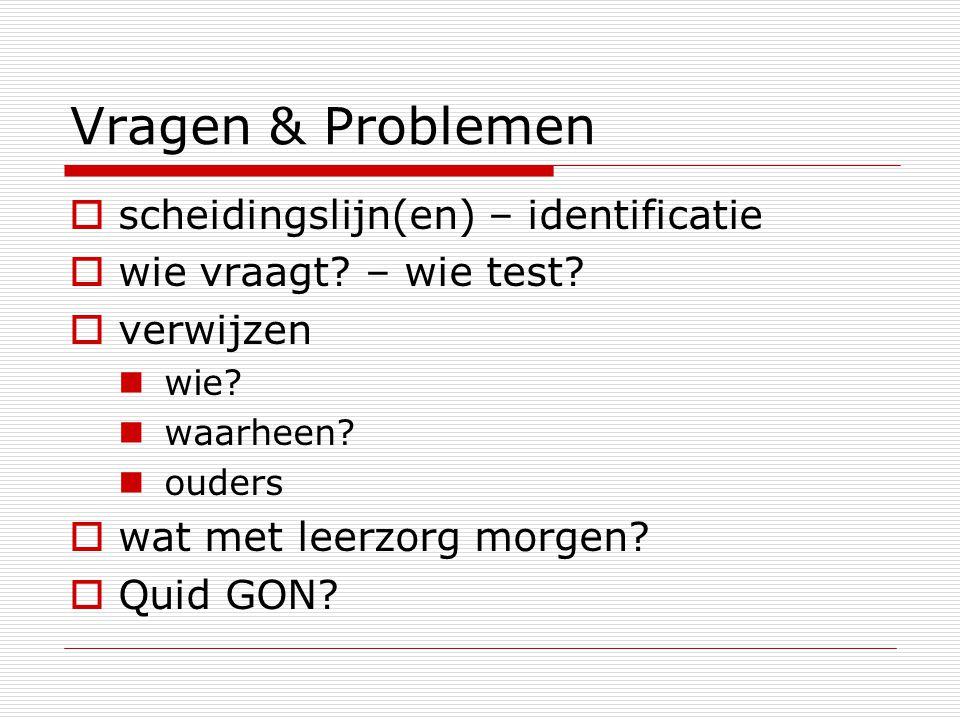 Vragen & Problemen  scheidingslijn(en) – identificatie  wie vraagt? – wie test?  verwijzen wie? waarheen? ouders  wat met leerzorg morgen?  Quid