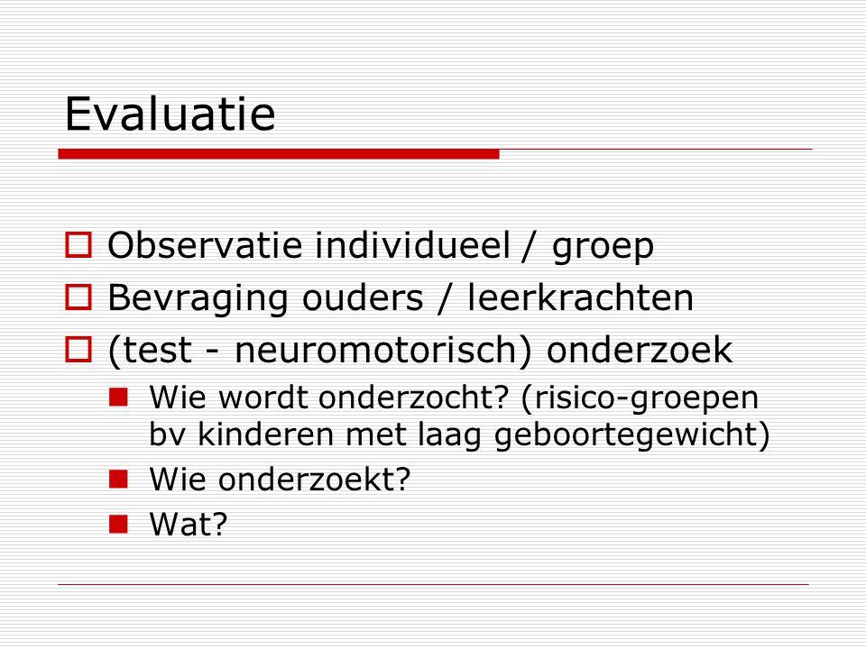 Evaluatie  Observatie individueel / groep  Bevraging ouders / leerkrachten  (test - neuromotorisch) onderzoek Wie wordt onderzocht? (risico-groepen
