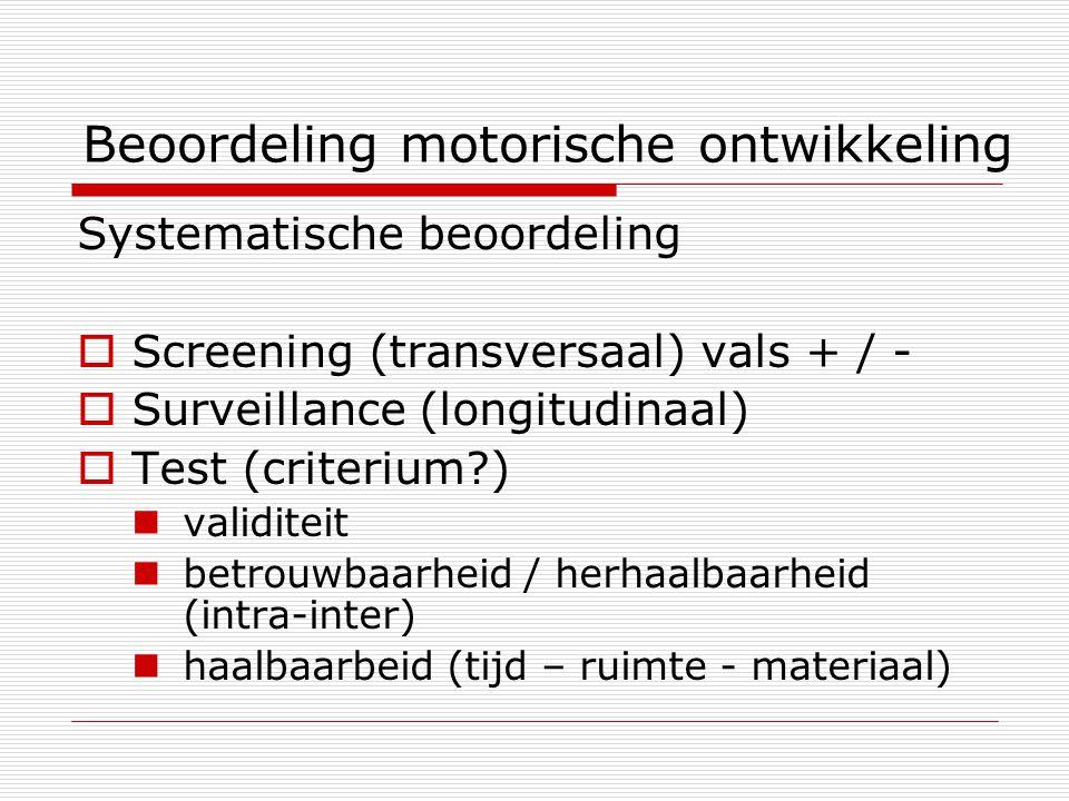 Beoordeling motorische ontwikkeling Systematische beoordeling  Screening (transversaal) vals + / -  Surveillance (longitudinaal)  Test (criterium?)
