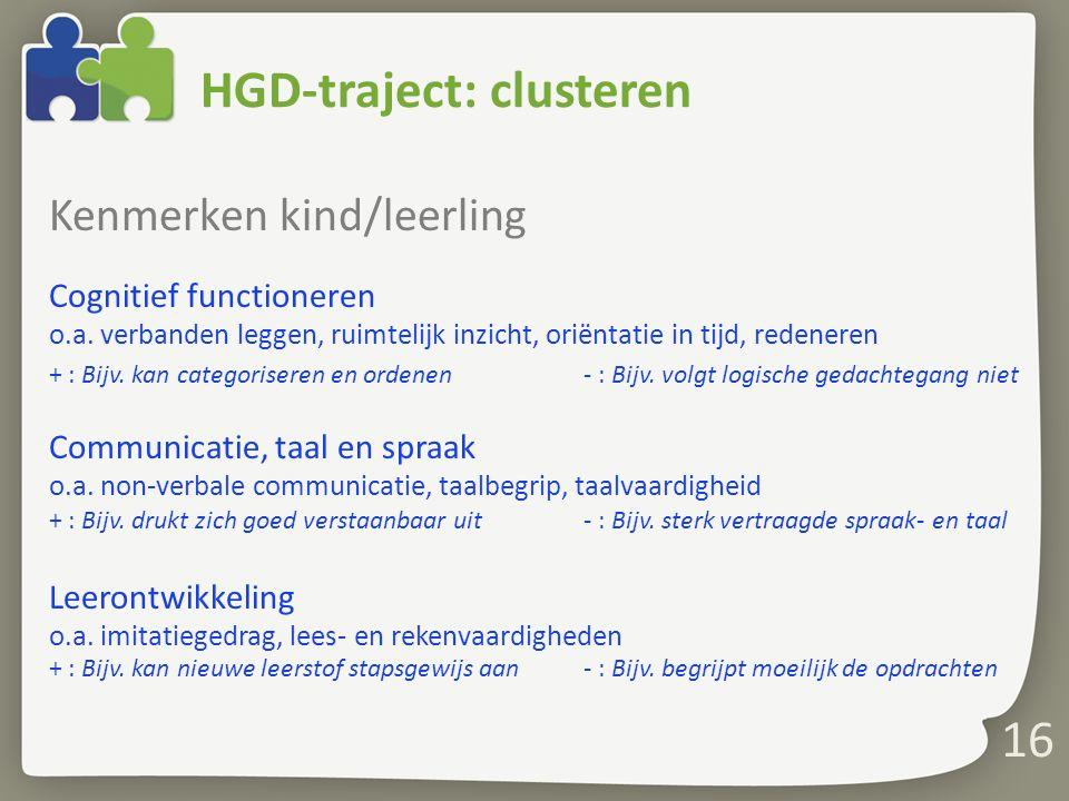 16 HGD-traject: clusteren Kenmerken kind/leerling Cognitief functioneren o.a. verbanden leggen, ruimtelijk inzicht, oriëntatie in tijd, redeneren + :