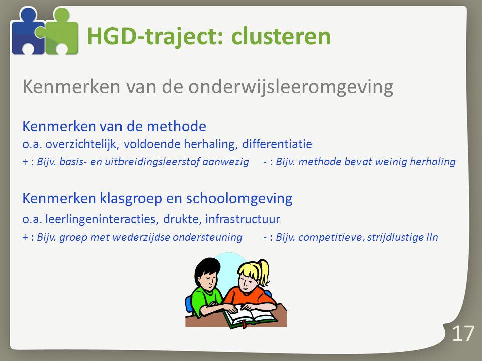 17 HGD-traject: clusteren Kenmerken van de onderwijsleeromgeving Kenmerken van de methode o.a. overzichtelijk, voldoende herhaling, differentiatie + :