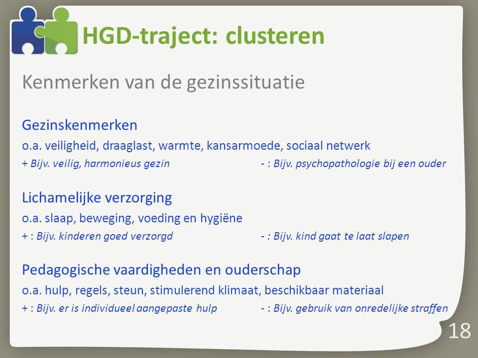 18 HGD-traject: clusteren Kenmerken van de gezinssituatie Gezinskenmerken o.a. veiligheid, draaglast, warmte, kansarmoede, sociaal netwerk + Bijv. vei