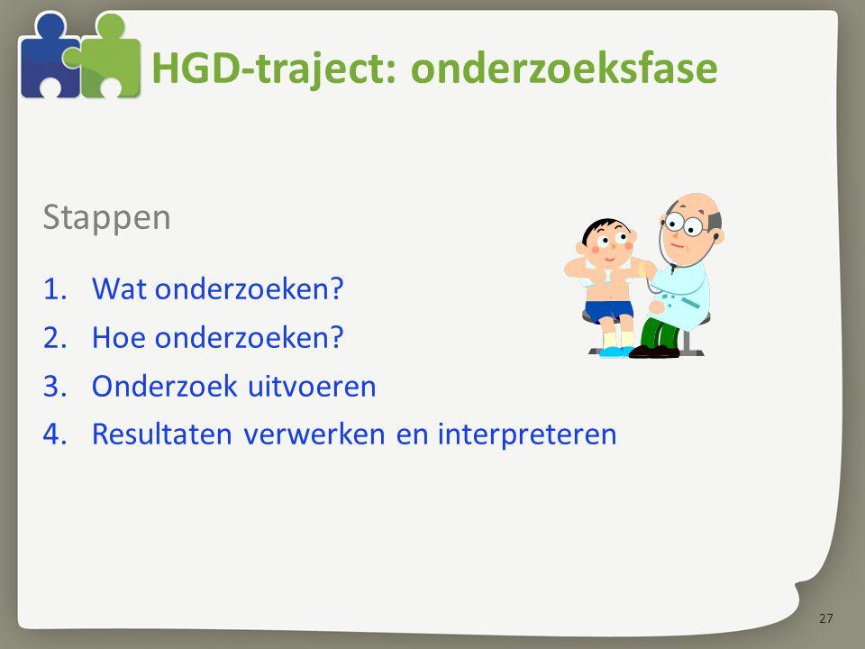 27 HGD-traject: onderzoeksfase Stappen 1.Wat onderzoeken? 2.Hoe onderzoeken? 3.Onderzoek uitvoeren 4.Resultaten verwerken en interpreteren
