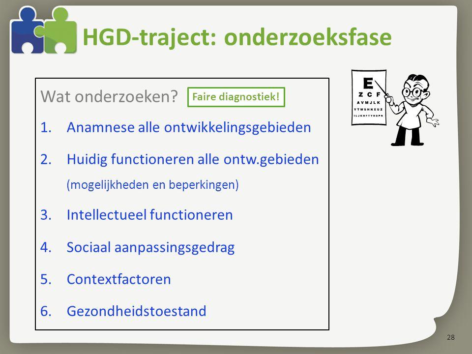 28 HGD-traject: onderzoeksfase Wat onderzoeken? 1.Anamnese alle ontwikkelingsgebieden 2.Huidig functioneren alle ontw.gebieden (mogelijkheden en beper