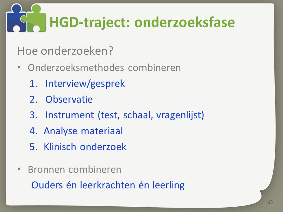 29 HGD-traject: onderzoeksfase Hoe onderzoeken? Onderzoeksmethodes combineren 1.Interview/gesprek 2.Observatie 3.Instrument (test, schaal, vragenlijst
