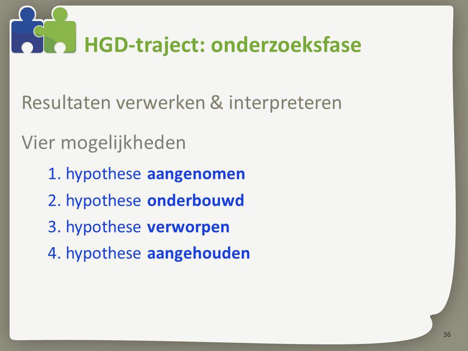 36 HGD-traject: onderzoeksfase Resultaten verwerken & interpreteren Vier mogelijkheden 1. hypothese aangenomen 2. hypothese onderbouwd 3. hypothese ve