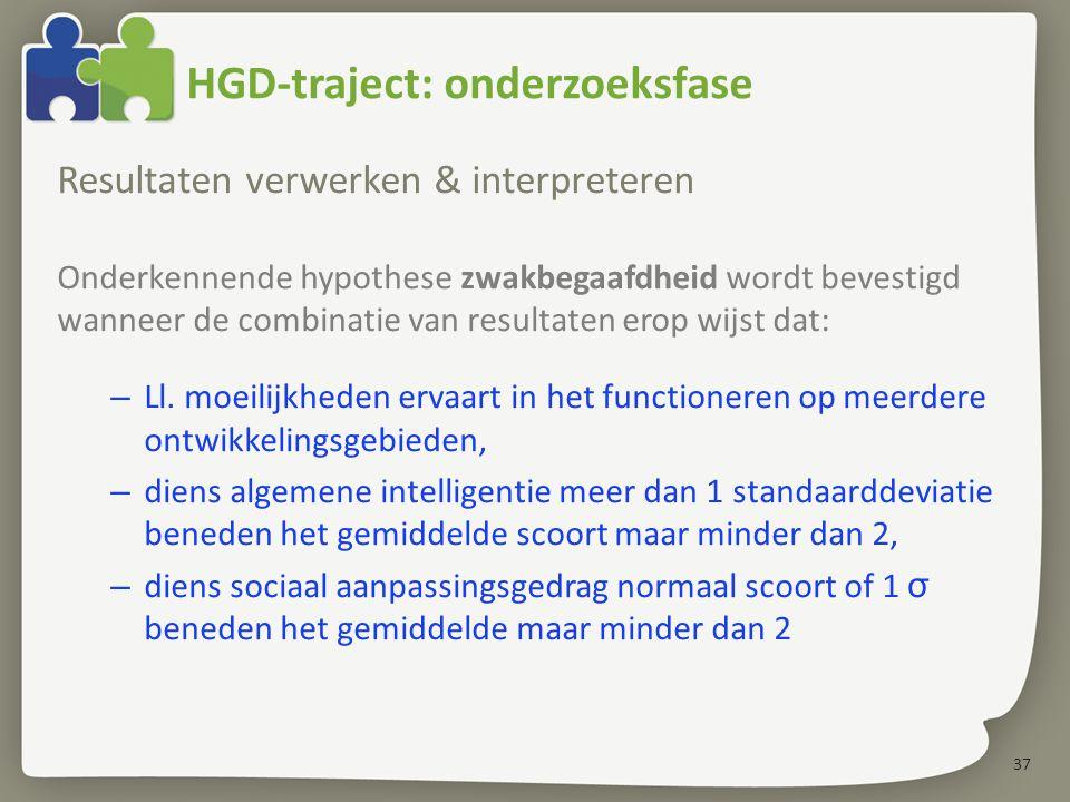 37 HGD-traject: onderzoeksfase Resultaten verwerken & interpreteren Onderkennende hypothese zwakbegaafdheid wordt bevestigd wanneer de combinatie van