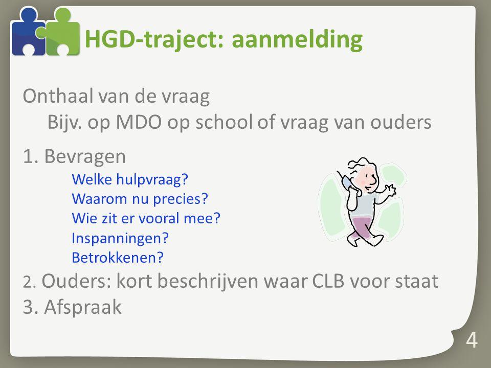 4 HGD-traject: aanmelding Onthaal van de vraag Bijv. op MDO op school of vraag van ouders 1. Bevragen Welke hulpvraag? Waarom nu precies? Wie zit er v