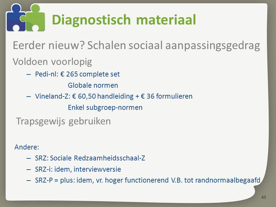 43 Diagnostisch materiaal Eerder nieuw? Schalen sociaal aanpassingsgedrag Voldoen voorlopig – Pedi-nl: € 265 complete set Globale normen – Vineland-Z: