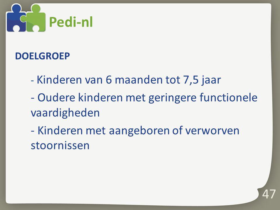 Pedi-nl DOELGROEP - Kinderen van 6 maanden tot 7,5 jaar - Oudere kinderen met geringere functionele vaardigheden - Kinderen met aangeboren of verworve