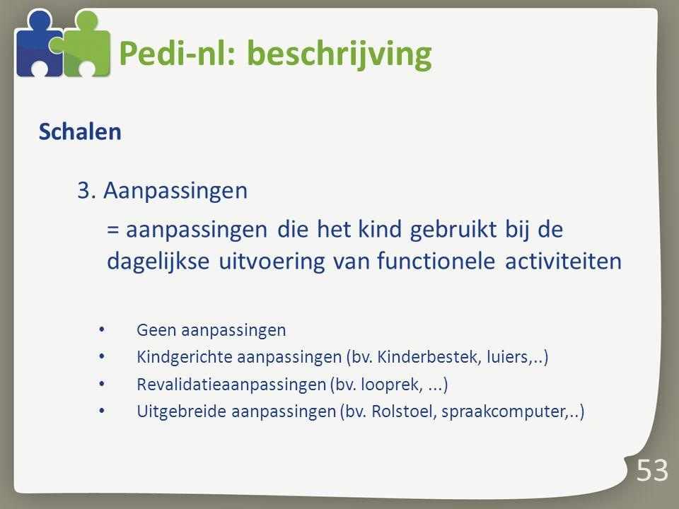 53 Pedi-nl: beschrijving Schalen 3. Aanpassingen = aanpassingen die het kind gebruikt bij de dagelijkse uitvoering van functionele activiteiten Geen a