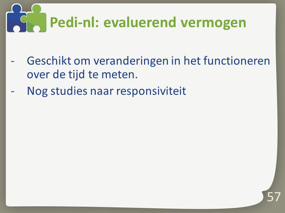 Pedi-nl: evaluerend vermogen -Geschikt om veranderingen in het functioneren over de tijd te meten. -Nog studies naar responsiviteit 57