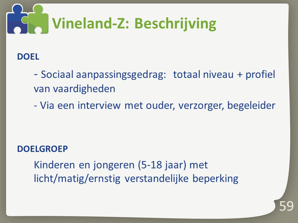 59 Vineland-Z: Beschrijving DOEL - Sociaal aanpassingsgedrag: totaal niveau + profiel van vaardigheden - Via een interview met ouder, verzorger, begel