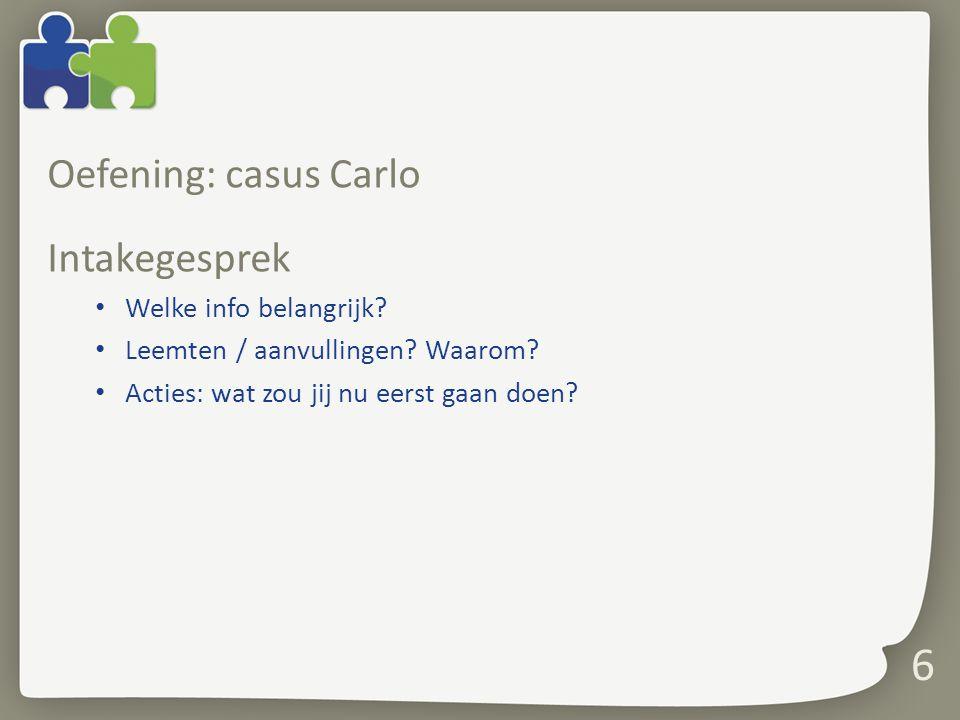 6 Oefening: casus Carlo Intakegesprek Welke info belangrijk? Leemten / aanvullingen? Waarom? Acties: wat zou jij nu eerst gaan doen?