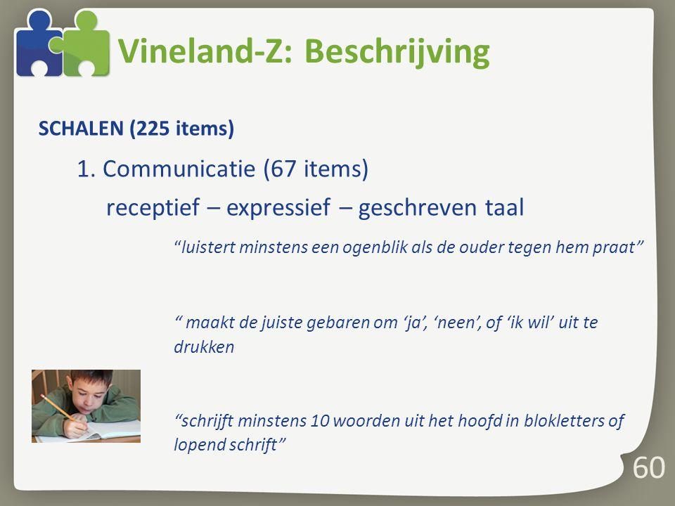 """60 Vineland-Z: Beschrijving SCHALEN (225 items) 1. Communicatie (67 items) receptief – expressief – geschreven taal """"luistert minstens een ogenblik al"""