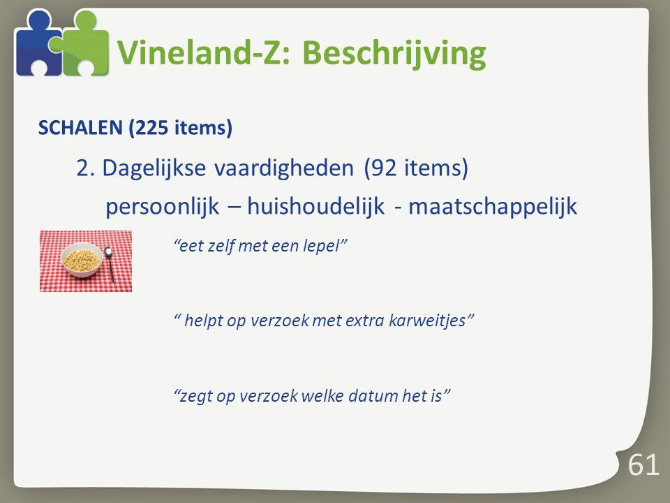 """61 Vineland-Z: Beschrijving SCHALEN (225 items) 2. Dagelijkse vaardigheden (92 items) persoonlijk – huishoudelijk - maatschappelijk """"eet zelf met een"""