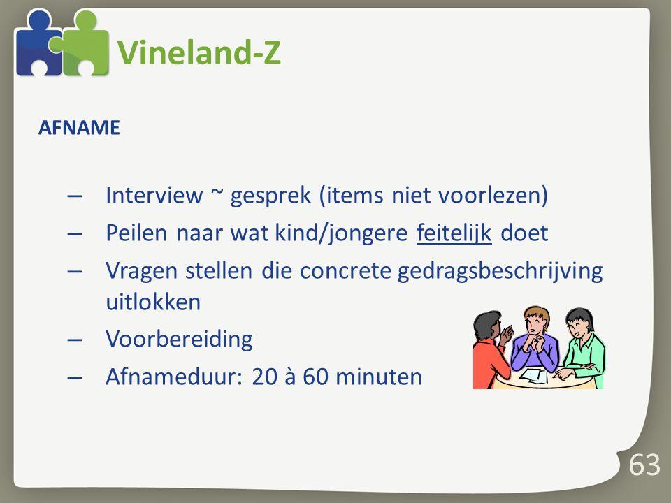 63 Vineland-Z AFNAME – Interview ~ gesprek (items niet voorlezen) – Peilen naar wat kind/jongere feitelijk doet – Vragen stellen die concrete gedragsb