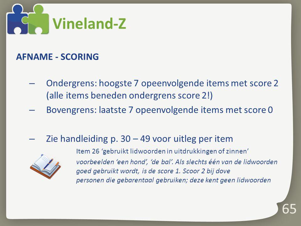 65 Vineland-Z AFNAME - SCORING – Ondergrens: hoogste 7 opeenvolgende items met score 2 (alle items beneden ondergrens score 2!) – Bovengrens: laatste