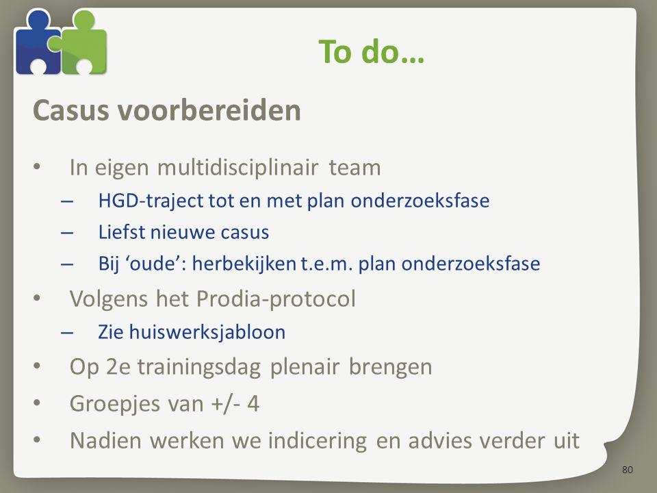 80 To do… Casus voorbereiden In eigen multidisciplinair team – HGD-traject tot en met plan onderzoeksfase – Liefst nieuwe casus – Bij 'oude': herbekij