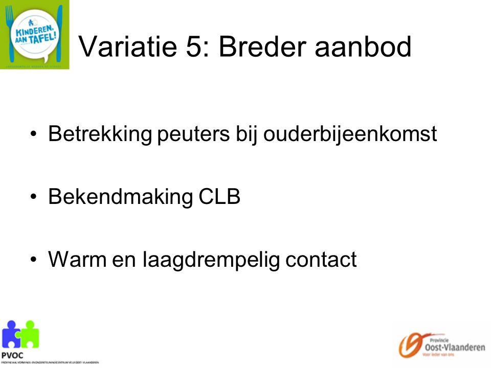 Variatie 5: Breder aanbod Betrekking peuters bij ouderbijeenkomst Bekendmaking CLB Warm en laagdrempelig contact