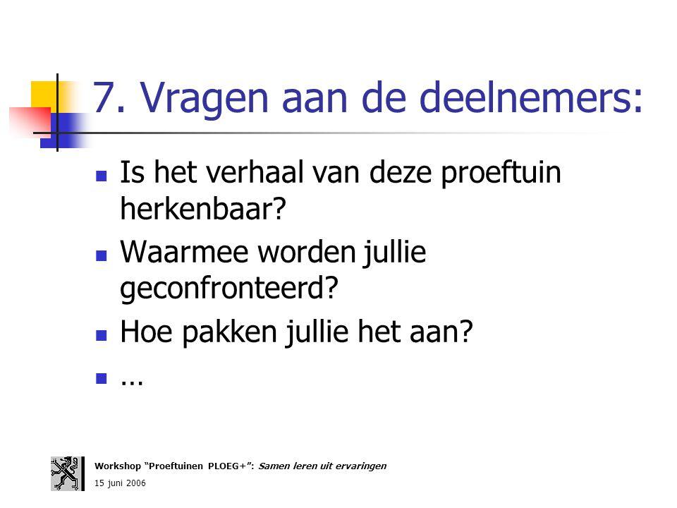 """7. Vragen aan de deelnemers: Workshop """"Proeftuinen PLOEG+"""": Samen leren uit ervaringen 15 juni 2006 Is het verhaal van deze proeftuin herkenbaar? Waar"""