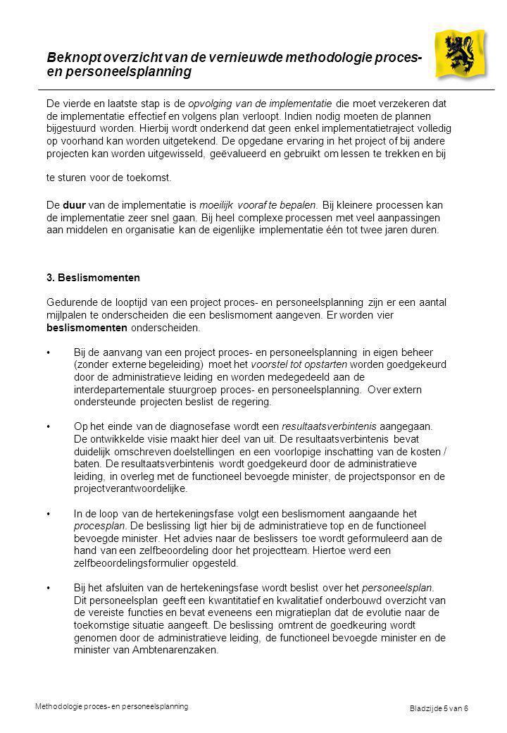 Bladzijde 5 van 6 Methodologie proces- en personeelsplanning Beknopt overzicht van de vernieuwde methodologie proces- en personeelsplanning De vierde en laatste stap is de opvolging van de implementatie die moet verzekeren dat de implementatie effectief en volgens plan verloopt.