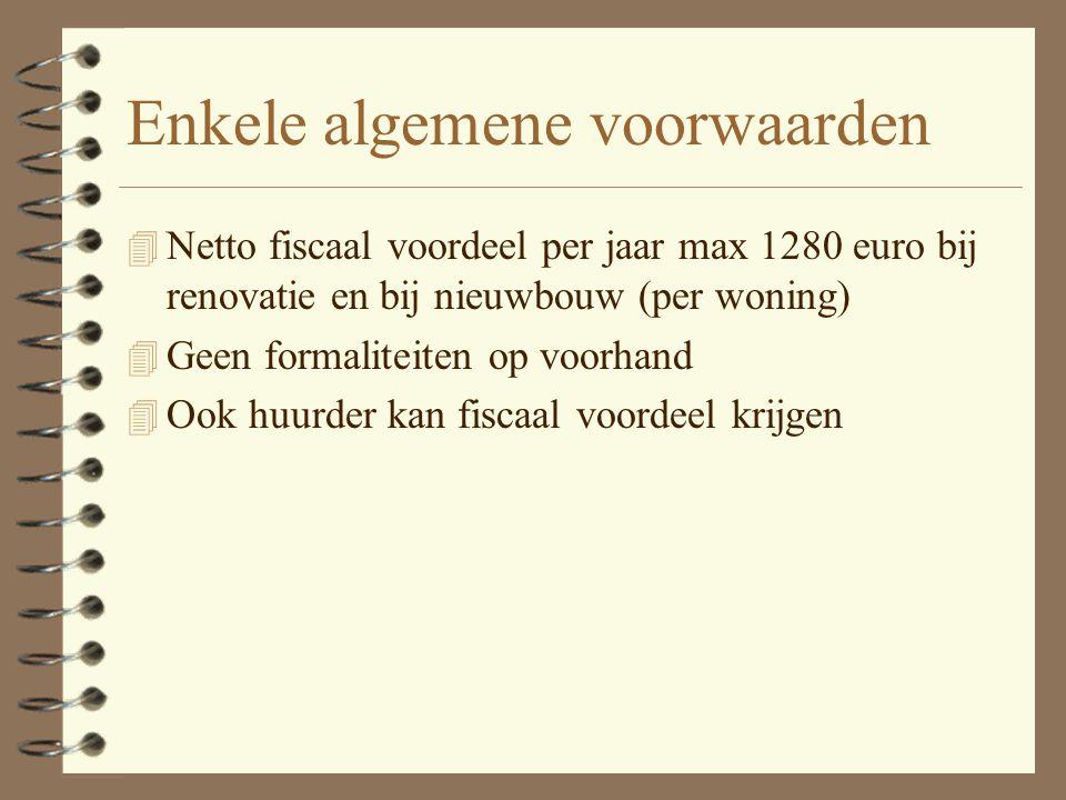 Enkele algemene voorwaarden 4 Netto fiscaal voordeel per jaar max 1280 euro bij renovatie en bij nieuwbouw (per woning) 4 Geen formaliteiten op voorhand 4 Ook huurder kan fiscaal voordeel krijgen