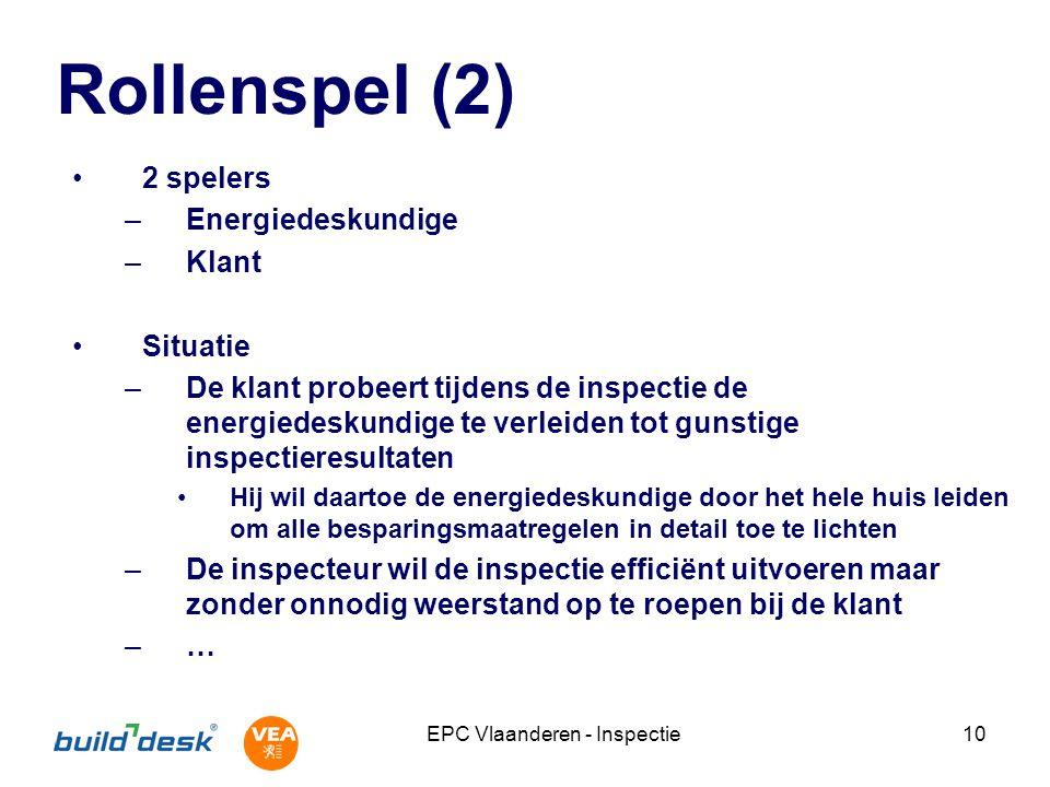 EPC Vlaanderen - Inspectie10 Rollenspel (2) 2 spelers –Energiedeskundige –Klant Situatie –De klant probeert tijdens de inspectie de energiedeskundige te verleiden tot gunstige inspectieresultaten Hij wil daartoe de energiedeskundige door het hele huis leiden om alle besparingsmaatregelen in detail toe te lichten –De inspecteur wil de inspectie efficiënt uitvoeren maar zonder onnodig weerstand op te roepen bij de klant –…
