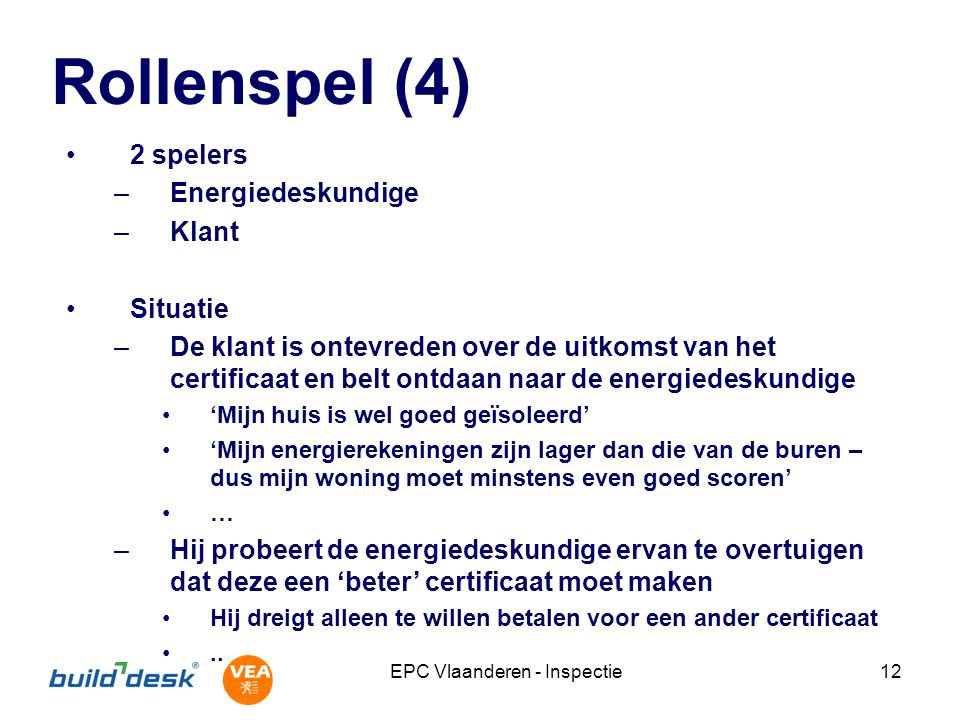 EPC Vlaanderen - Inspectie12 Rollenspel (4) 2 spelers –Energiedeskundige –Klant Situatie –De klant is ontevreden over de uitkomst van het certificaat en belt ontdaan naar de energiedeskundige 'Mijn huis is wel goed geïsoleerd' 'Mijn energierekeningen zijn lager dan die van de buren – dus mijn woning moet minstens even goed scoren' … –Hij probeert de energiedeskundige ervan te overtuigen dat deze een 'beter' certificaat moet maken Hij dreigt alleen te willen betalen voor een ander certificaat..
