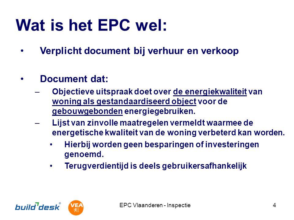 EPC Vlaanderen - Inspectie4 Wat is het EPC wel: Verplicht document bij verhuur en verkoop Document dat: –Objectieve uitspraak doet over de energiekwaliteit van woning als gestandaardiseerd object voor de gebouwgebonden energiegebruiken.