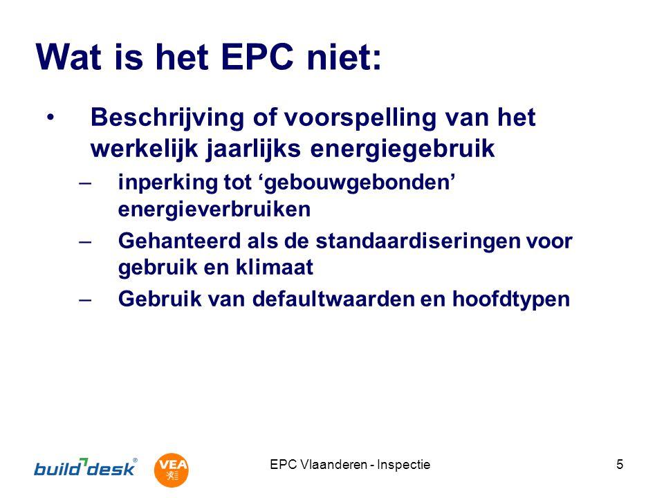 EPC Vlaanderen - Inspectie5 Wat is het EPC niet: Beschrijving of voorspelling van het werkelijk jaarlijks energiegebruik –inperking tot 'gebouwgebonden' energieverbruiken –Gehanteerd als de standaardiseringen voor gebruik en klimaat –Gebruik van defaultwaarden en hoofdtypen