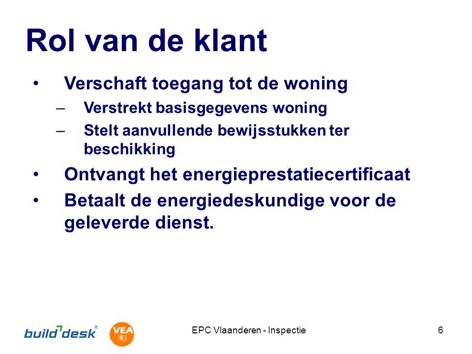 EPC Vlaanderen - Inspectie6 Rol van de klant Verschaft toegang tot de woning –Verstrekt basisgegevens woning –Stelt aanvullende bewijsstukken ter beschikking Ontvangt het energieprestatiecertificaat Betaalt de energiedeskundige voor de geleverde dienst.